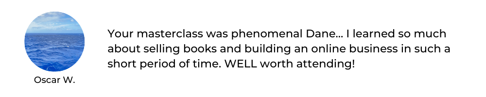 Your masterclass was phenomenal Dane… I learned so much about selling books and building an online business in such a short period of time. WELL worth it!